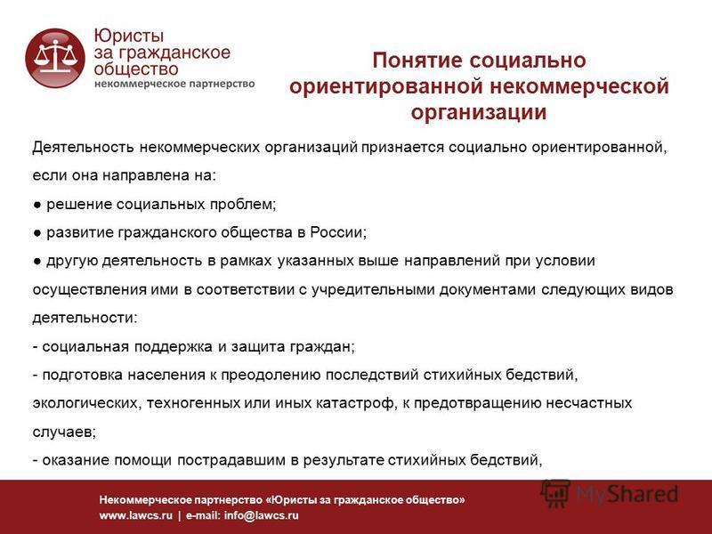 Понятие социально ориентированной некоммерческой организации Некоммерческое партнерство «Юристы за гражданское общество» www.lawcs.ru | e-mail: info@lawcs.ru Деятельность некоммерческих организаций признается социально ориентированной, если она напра