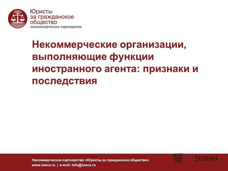 Некоммерческие организации, выполняющие функции иностранного агента: признаки и последствия Некоммерческое партнерство «Юристы за гражданское общество» www.lawcs.ru | e-mail: info@lawcs.ru