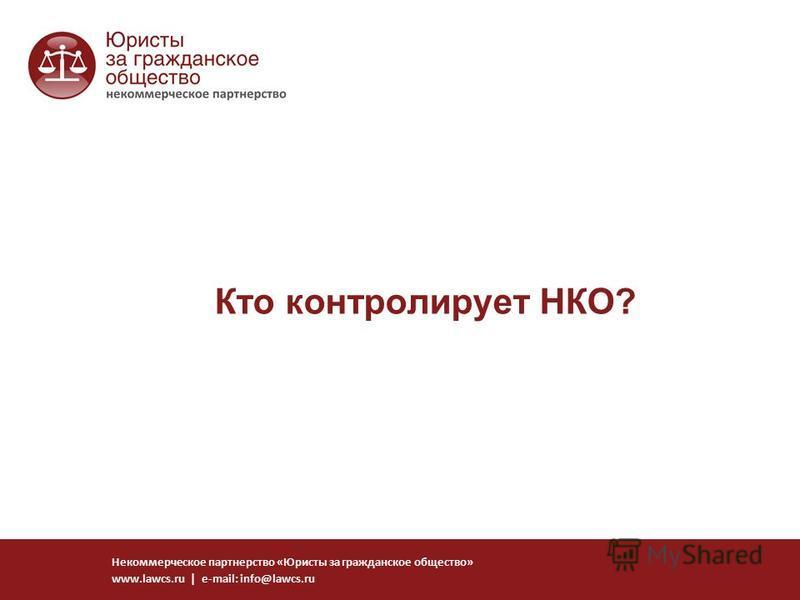 Кто контролирует НКО? Некоммерческое партнерство «Юристы за гражданское общество» www.lawcs.ru | e-mail: info@lawcs.ru
