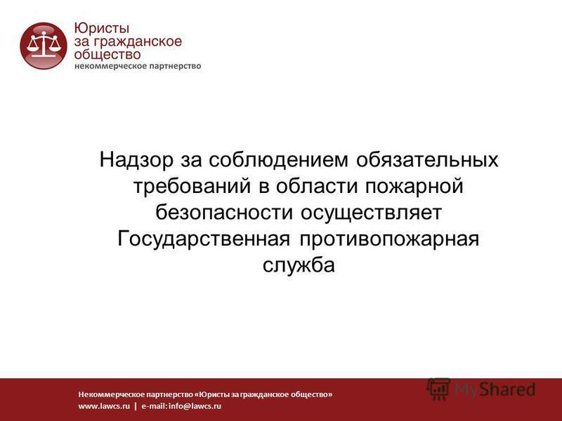Надзор за соблюдением обязательных требований в области пожарной безопасности осуществляет Государственная противопожарная служба Некоммерческое партнерство «Юристы за гражданское общество» www.lawcs.ru | e-mail: info@lawcs.ru