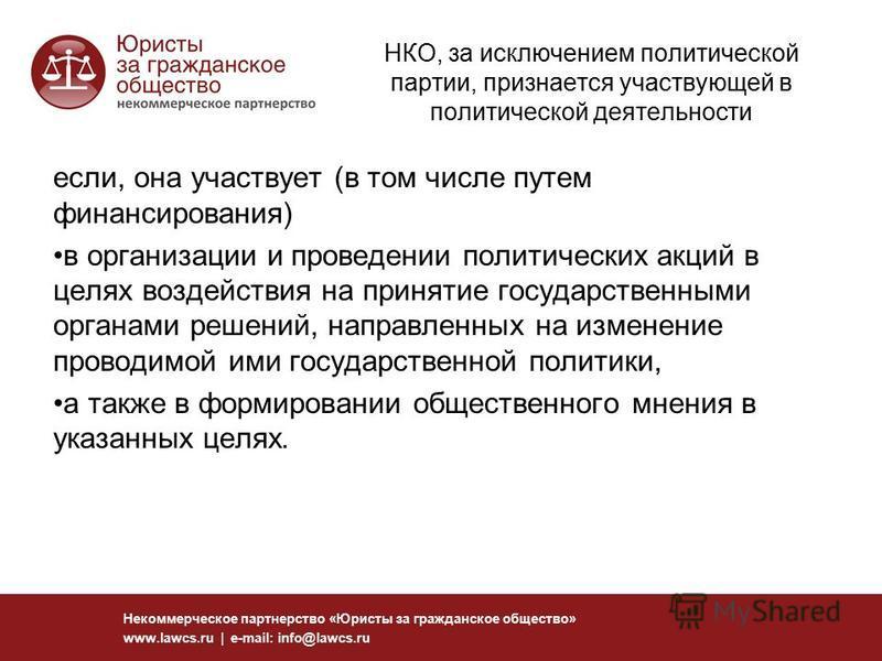 НКО, за исключением политической партии, признается участвующей в политической деятельности если, она участвует (в том числе путем финансирования) в организации и проведении политических акций в целях воздействия на принятие государственными органами