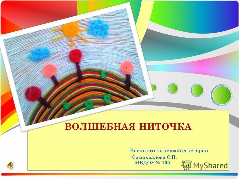 ВОЛШЕБНАЯ НИТОЧКА Воспитатель первой категории Самохвалова С.П. МБДОУ 100