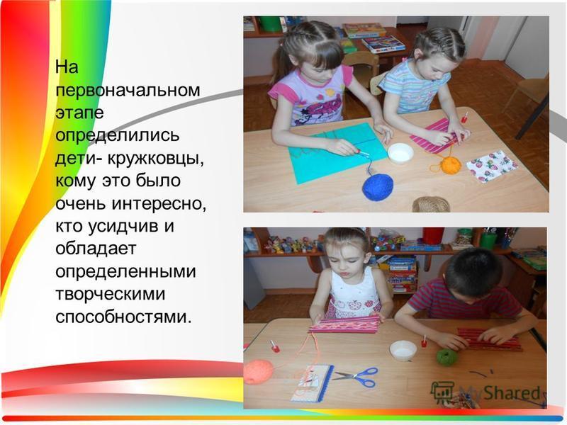 На первоначальном этапе определились дети- кружковцы, кому это было очень интересно, кто усидчив и обладает определенными творческими способностями.