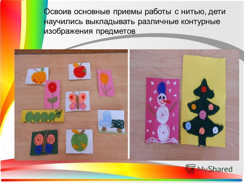 Освоив основные приемы работы с нитью, дети научились выкладывать различные контурные изображения предметов