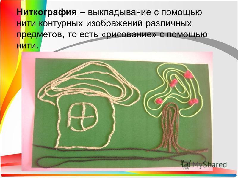Ниткография – выкладывание с помощью нити контурных изображений различных предметов, то есть «рисование» с помощью нити.