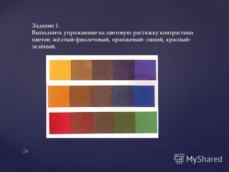Задание 1. Выполнить упражнение на цветовую растяжку контрастных цветов: жёлтый-фиолетовый, оранжевый- синий, красный- зелёный. 24