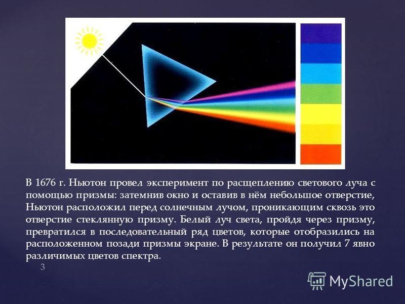 В 1676 г. Ньютон провел эксперимент по расщеплению светового луча с помощью призмы: затемнив окно и оставив в нём небольшое отверстие, Ньютон расположил перед солнечным лучом, проникающим сквозь это отверстие стеклянную призму. Белый луч света, пройд