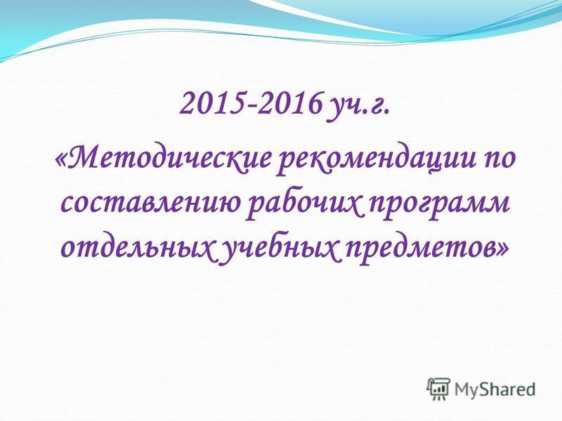 2015-2016 уч.г. «Методические рекомендации по составлению рабочих программ отдельных учебных предметов»