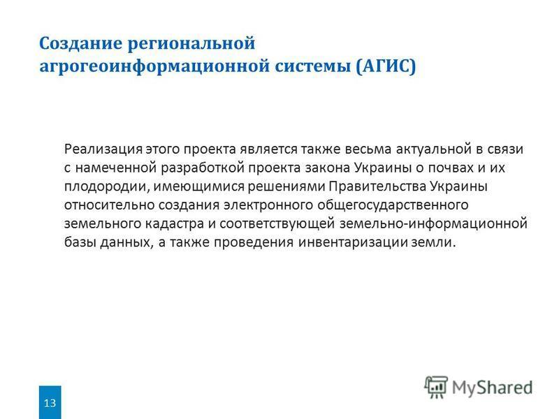 13 Реализация этого проекта является также весьма актуальной в связи с намеченной разработкой проекта закона Украины о почвах и их плодородии, имеющимися решениями Правительства Украины относительно создания электронного общегосударственного земельно
