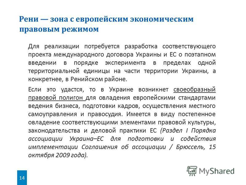 14 Для реализации потребуется разработка соответствующего проекта международного договора Украины и ЕС о поэтапном введении в порядке эксперимента в пределах одной территориальной единицы на части территории Украины, а конкретнее, в Ренийском районе.