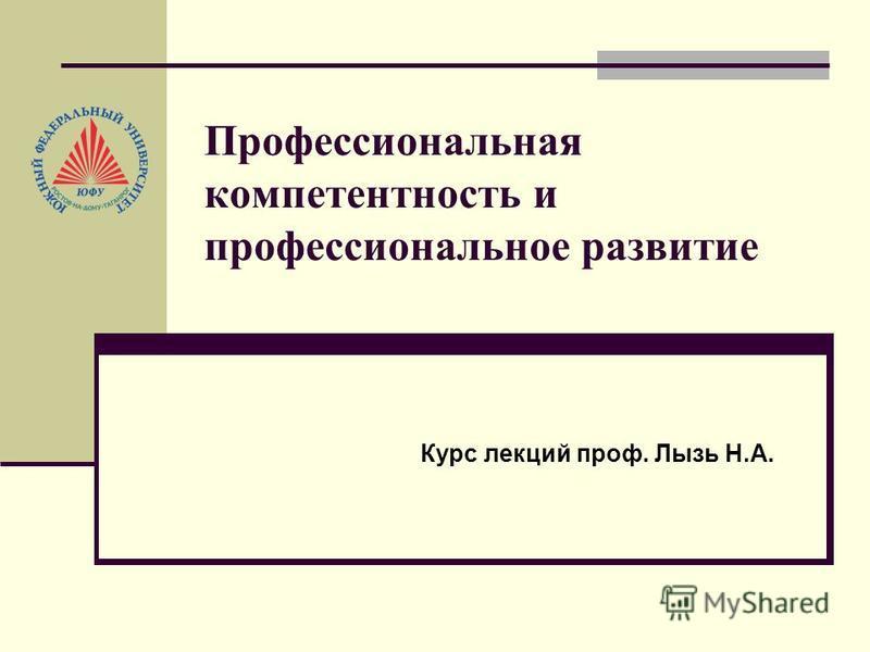 Профессиональная компетентность и профессиональное развитие Курс лекций проф. Лызь Н.А.
