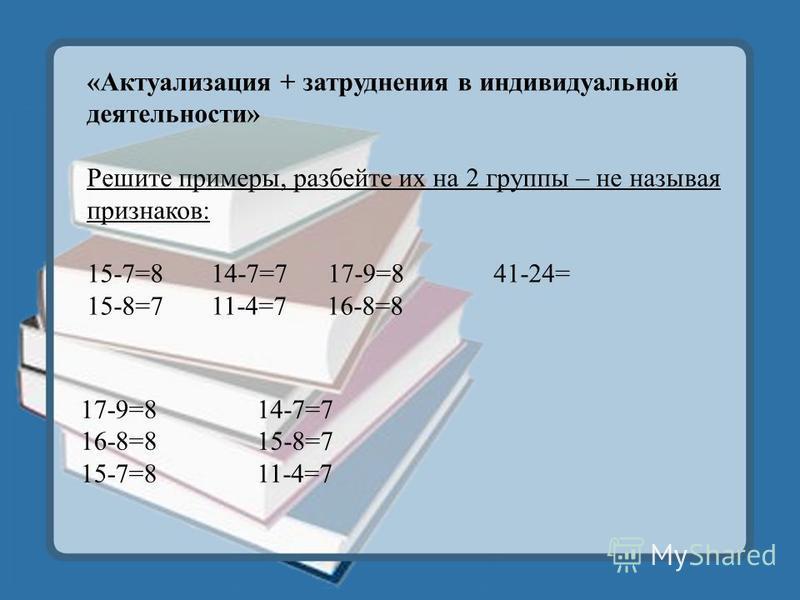 17-9=8 16-8=8 15-7=8 14-7=7 15-8=7 11-4=7 «Актуализация + затруднения в индивидуальной деятельности» Решите примеры, разбейте их на 2 группы – не называя признаков: 15-7=8 14-7=7 17-9=8 41-24= 15-8=7 11-4=7 16-8=8