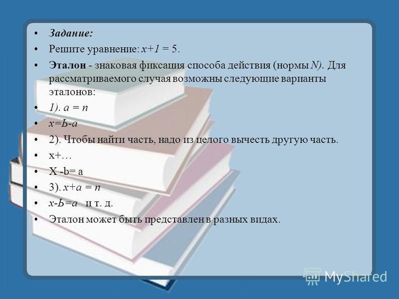 Задание: Решите уравнение: х+1 = 5. Эталон - знаковая фиксация способа действия (нормы N). Для рассматриваемого случая возможны следующие варианты эталонов: 1). а = n х=Ь-а 2). Чтобы найти часть, надо из целого вычесть другую часть. x+… Х -b= а 3). х