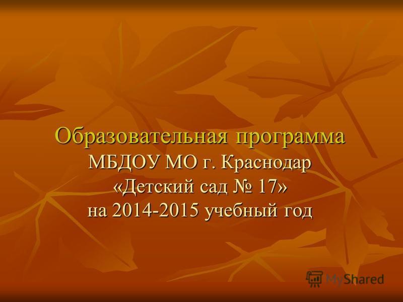 Образовательная программа МБДОУ МО г. Краснодар «Детский сад 17» на 2014-2015 учебный год Образовательная программа МБДОУ МО г. Краснодар «Детский сад 17» на 2014-2015 учебный год