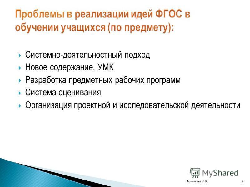 Фомичева Л.К.2 Системно-деятельностный подход Новое содержание, УМК Разработка предметных рабочих программ Система оценивания Организация проектной и исследовательской деятельности
