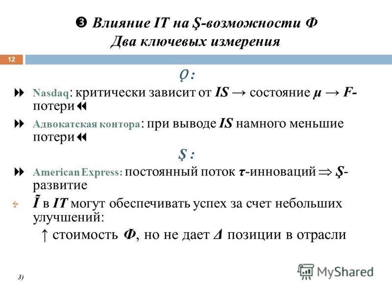 Влияние IT на Ş-возможности Ф Два ключевых измерения 12 Ǫ : Nasdaq : критически зависит от IS состояние μ F- потери Адвокатская контора : при выводе IS намного меньшие потери Ş : American Express: постоянный поток τ-инноваций Ş- развитие Ĩ в IT могут