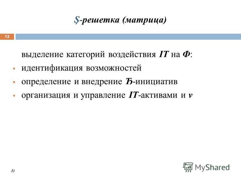 Ş-решетка (матрица) 13 выделение категорий воздействия IT на Ф: идентификация возможностей определение и внедрение Ђ-инициатив организация и управление IT-активами и ν 3)