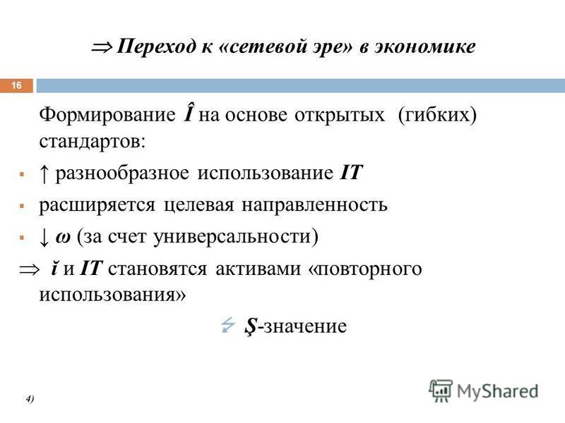 Переход к «сетевой эре» в экономике 16 Формирование Î на основе открытых (гибких) стандартов: разнообразное использование IT расширяется целевая направленность ω (за счет универсальности) ĭ и IT становятся активами «повторного использования» Ş-значен