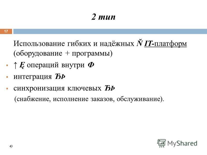 2 тип 17 Использование гибких и надёжных Ň IT-платформ (оборудование + программы) Ę операций внутри Ф интеграция Ђ Þ синхронизация ключевых Ђ Þ (снабжение, исполнение заказов, обслуживание). 4)