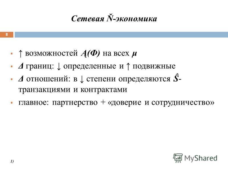 Сетевая Ň-экономика 8 возможностей Ą(Ф) на всех μ Δ границ: определенные и подвижные Δ отношений: в степени определяются Ŝ- транзакциями и контрактами главное: партнерство + «доверие и сотрудничество» 1)