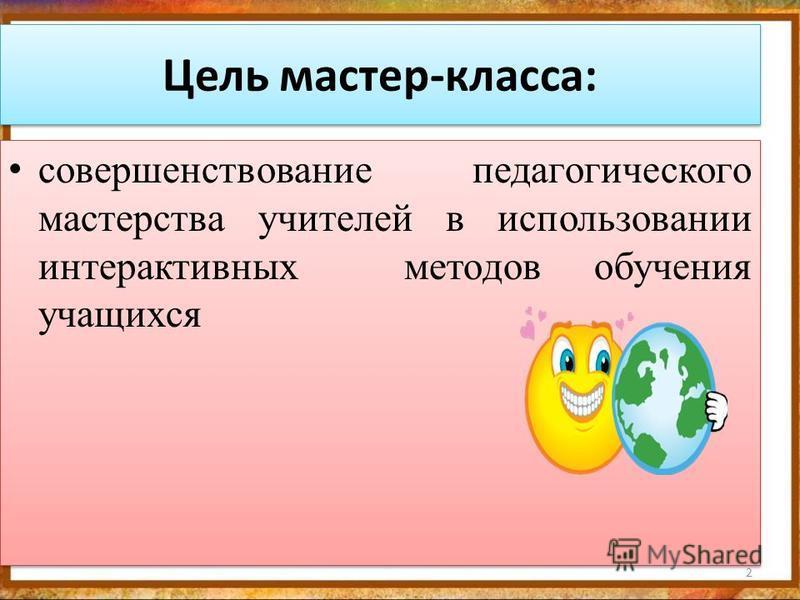 Цель мастер-класса: совершенствование педагогического мастерства учителей в использовании интерактивных методов обучения учащихся 2