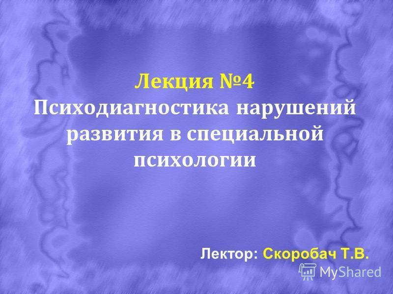 Лекция 4 Психодиагностика нарушений развития в специальной психологии Лектор: Скоробач Т.В.