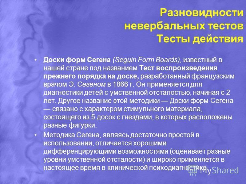 Разновидности невербальных тестов Тесты действия Доски форм Сегена (Seguin Form Boards), известный в нашей стране под названием Тест воспроизведения прежнего порядка на доске, разработанный французским врачом Э. Сегеном в 1866 г. Он применяется для д