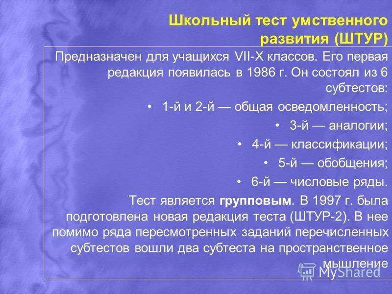 Предназначен для учащихся VII-X классов. Его первая редакция появилась в 1986 г. Он состоял из 6 субтестов: 1-й и 2-й общая осведомленность; 3-й аналогии; 4-й классификации; 5-й обобщения; 6-й числовые ряды. Тест является групповым. В 1997 г. была по