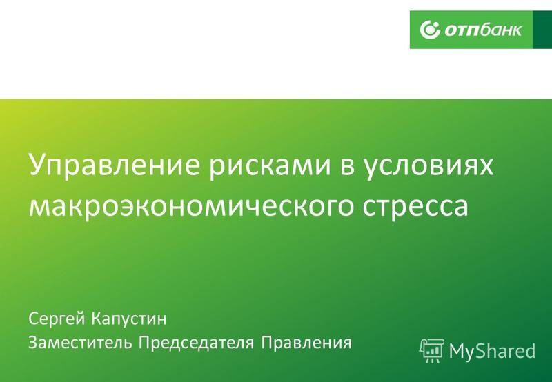 Управление рисками в условиях макроэкономического стресса Сергей Капустин Заместитель Председателя Правления
