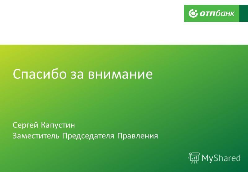 Спасибо за внимание Сергей Капустин Заместитель Председателя Правления