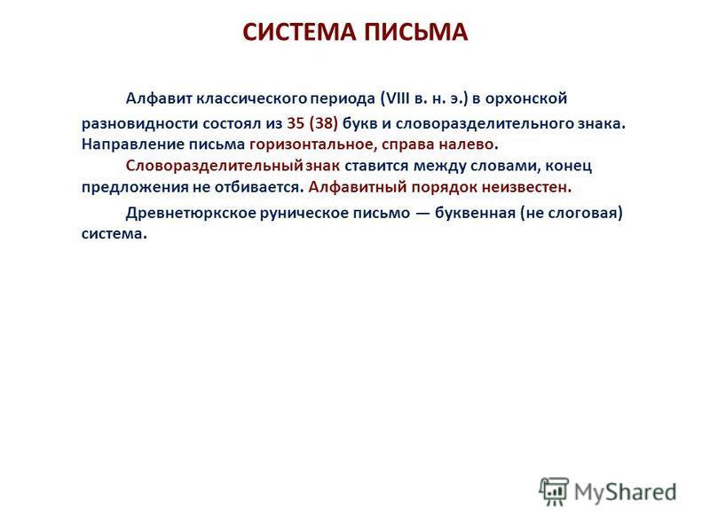 СИСТЕМА ПИСЬМА Алфавит классического периода (VIII в. н. э.) в орхонской разновидности состоял из 35 (38) букв и слово разделительного знака. Направление письма горизонтальное, справа налево. Словоразделительный знак ставится между словами, конец пре