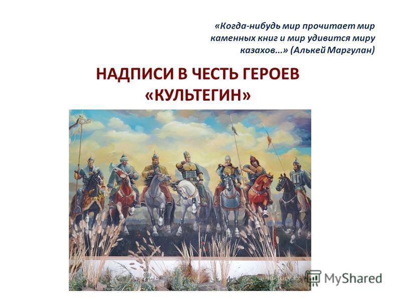 НАДПИСИ В ЧЕСТЬ ГЕРОЕВ «КУЛЬТЕГИН» «Когда-нибудь мир прочитает мир каменных книг и мир удивится миру казахов...» (Алькей Маргулан)