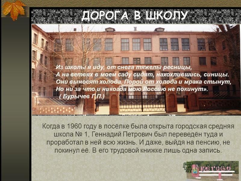ДОРОГА В ШКОЛУ … Когда в 1960 году в посёлке была открыта городская средняя школа 1, Геннадий Петрович был переведён туда и проработал в ней всю жизнь. И даже, выйдя на пенсию, не покинул её. В его трудовой книжке лишь одна запись. Из школы я иду, от