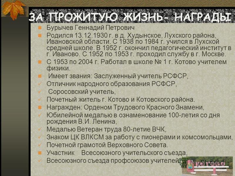 Бурычев Геннадий Петрович Родился 13.12.1930 г. в д. Худынское, Лухского района, Ивановской области. С 1938 по 1984 г. учился в Лухской средней школе. В 1952 г. окончил педагогический институт в г. Иваново. С 1952 по 1953 г. проходил службу в г. Моск