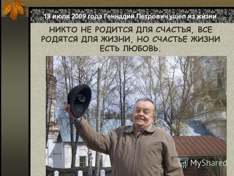НИКТО НЕ РОДИТСЯ ДЛЯ СЧАСТЬЯ, ВСЕ РОДЯТСЯ ДЛЯ ЖИЗНИ, НО СЧАСТЬЕ ЖИЗНИ ЕСТЬ ЛЮБОВЬ. 19 июля 2009 года Геннадий Петрович ушел из жизни