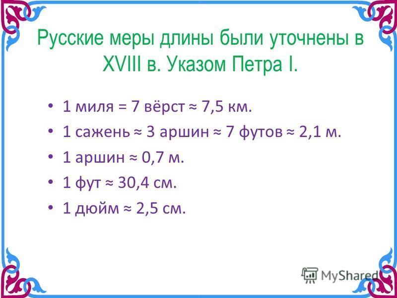 Русские меры длины были уточнены в XVIII в. Указом Петра I. 1 миля = 7 вёрст 7,5 км. 1 сажень 3 маршин 7 футов 2,1 м. 1 маршин 0,7 м. 1 фут 30,4 см. 1 дюйм 2,5 см.