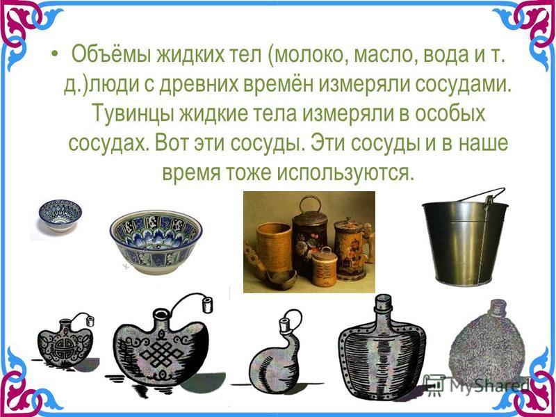 Объёмы жидких тел (молоко, масло, вода и т. д.)люди с древних времён измеряли сосудами. Тувинцы жидкие тела измеряли в особых сосудах. Вот эти сосуды. Эти сосуды и в наше время тоже используются.