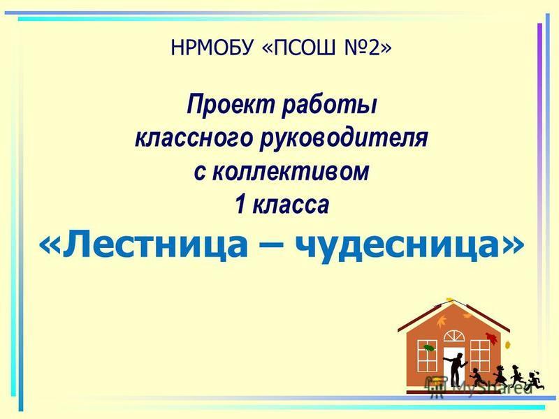 НРМОБУ «ПСОШ 2» Проект работы классного руководителя с коллективом 1 класса «Лестница – чудесница»
