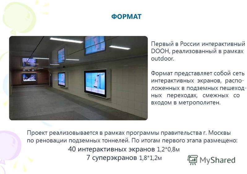 ФОРМАТ Первый в России интерактивный DOOH, реализованный в рамках outdoor. Формат представляет собой сеть интерактивных экранов, расположенных в подземных пешеходных переходах, смежных со входом в метрополитен. Проект реализовывается в рамках програм