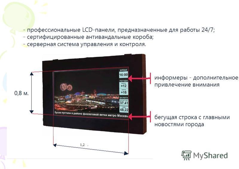 ТЕХНОЛОГИИ - профессиональные LCD-панели, предназначенные для работы 24/7; - сертифицированные антивандальные короба; - серверная система управления и контроля. информеры - дополнительное привлечение внимания бегущая строка с главными новостями город