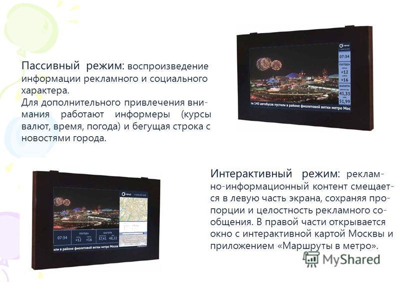 Пассивный режим: воспроизведение информации рекламного и социального характера. Для дополнительного привлечения внимания работают информеры (курсы валют, время, погода) и бегущая строка с новостями города. Интерактивный режим: реклам- но-информационн