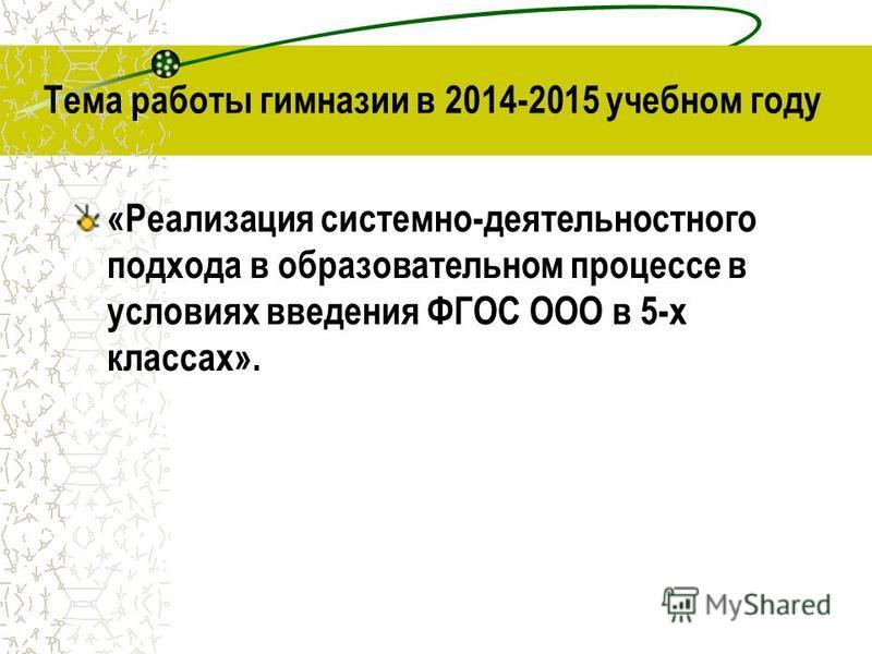 Тема работы гимназии в 2014-2015 учебном году «Реализация системно-деятельностного подхода в образовательном процессе в условиях введения ФГОС ООО в 5-х классах».