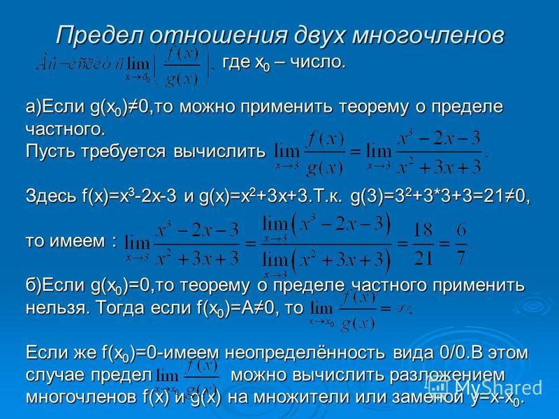 Предел отношения двух многочленов где х 0 – число. а)Если g(x0)0,то можно применить теорему о пределе частного. Пусть требуется вычислить Здесь f(x)=x3-2x-3 и g(x)=x2+3x+3.Т.к. g(3)=32+3*3+3=210, то имеем : б)Если g(x0)=0,то теорему о пределе частног