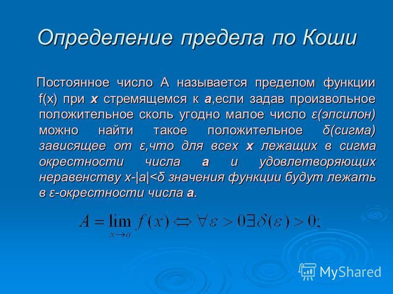 Определение предела по Коши Постоянное число А называется пределом фонкции f(x) при х стремящемся к а,если задав произвольное положительное сколь угодно малое число ε(эпсилон) можно найти такое положительное δ(сигма) зависящее от ε,что для всех х леж