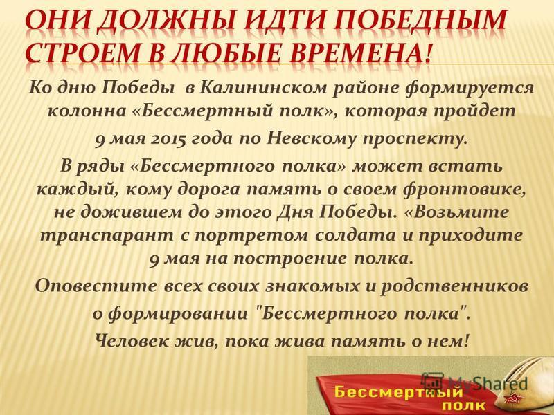 Ко дню Победы в Калининском районе формируется колонна «Бессмертный полк», которая пройдет 9 мая 2015 года по Невскому проспекту. В ряды «Бессмертного полка» может встать каждый, кому дорога память о своем фронтовике, не дожившем до этого Дня Победы.