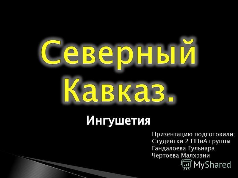 Призентацию подготовили: Студентки 2 ППнА группы Гандалоева Гульнара Чертоева Малхэзни