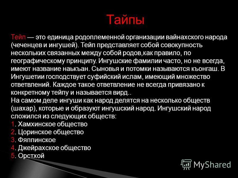 Тейп это единица родоплеменной организации вайнахского народа (чеченцев и ингушей). Тейп представляет собой совокупность нескольких связанных между собой родов,как правило, по географическому принципу. Ингушские фамилии часто, но не всегда, имеют наз