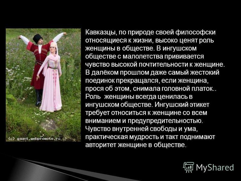 Кавказцы, по природе своей философски относящиеся к жизни, высоко ценят роль женщины в обществе. В ингушском обществе с малолетства прививается чувство высокой почтительности к женщине. В далёком прошлом даже самый жестокий поединок прекращался, если