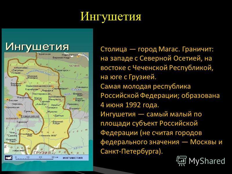 Столица город Магас. Граничит: на западе с Северной Осетией, на востоке с Чеченской Республикой, на юге с Грузией. Самая молодая республика Российской Федерации; образована 4 июня 1992 года. Ингушетия самый малый по площади субъект Российской Федерац