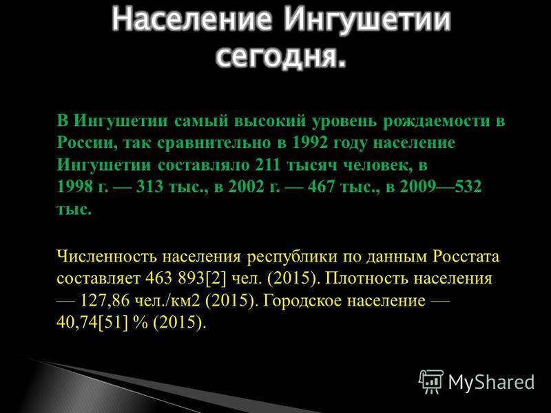 В Ингушетии самый высокий уровень рождаемости в России, так сравнительно в 1992 году население Ингушетии составляло 211 тысяч человек, в 1998 г. 313 тыс., в 2002 г. 467 тыс., в 2009532 тыс. Численность населения республики по данным Росстата составля